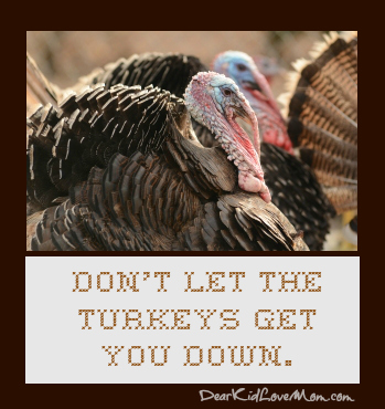 Don T Let The Turkeys Get You Down Dear Kid Love Mom