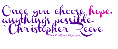 Once you choose hope, anything's possible. ~Christopher Reeve DearKidLoveMom.com