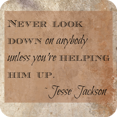 Never look down on anyone unless you're helping him up. Jesse Jackson DearKidLoveMom.com